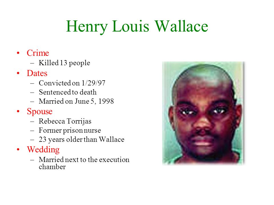 Henry Louis Wallace Crime –Killed 13 people Dates –Convicted on 1/29/97 –Sentenced to death –Married on June 5, 1998 Spouse –Rebecca Torrijas –Former prison nurse –23 years older than Wallace Wedding –Married next to the execution chamber