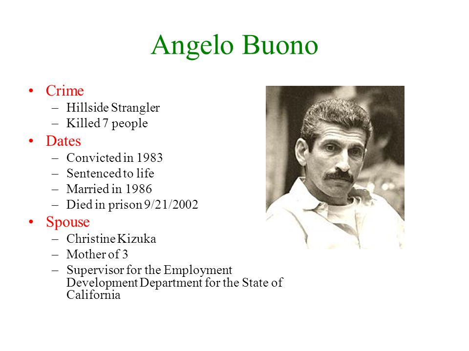 Angelo Buono Crime –Hillside Strangler –Killed 7 people Dates –Convicted in 1983 –Sentenced to life –Married in 1986 –Died in prison 9/21/2002 Spouse –Christine Kizuka –Mother of 3 –Supervisor for the Employment Development Department for the State of California