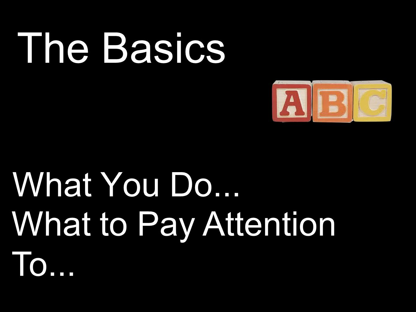 What You Do... What to Pay Attention To... The Basics