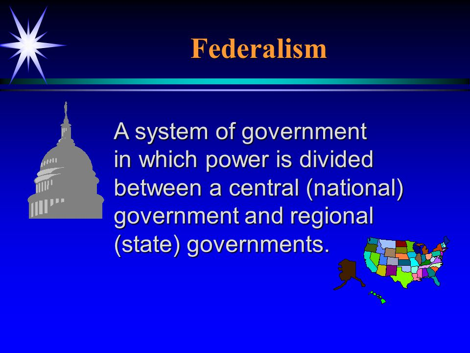 Federalism A system of government in which power is divided between a central (national) government and regional (state) governments.