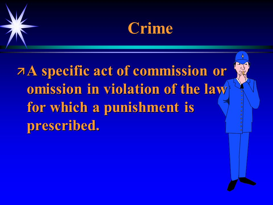 Crime ä A specific act of commission or omission in violation of the law for which a punishment is prescribed.