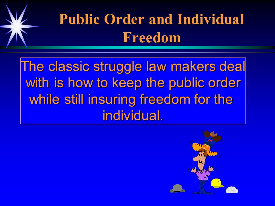 Public Order and Individual Freedom The classic struggle law makers deal with is how to keep the public order while still insuring freedom for the ind