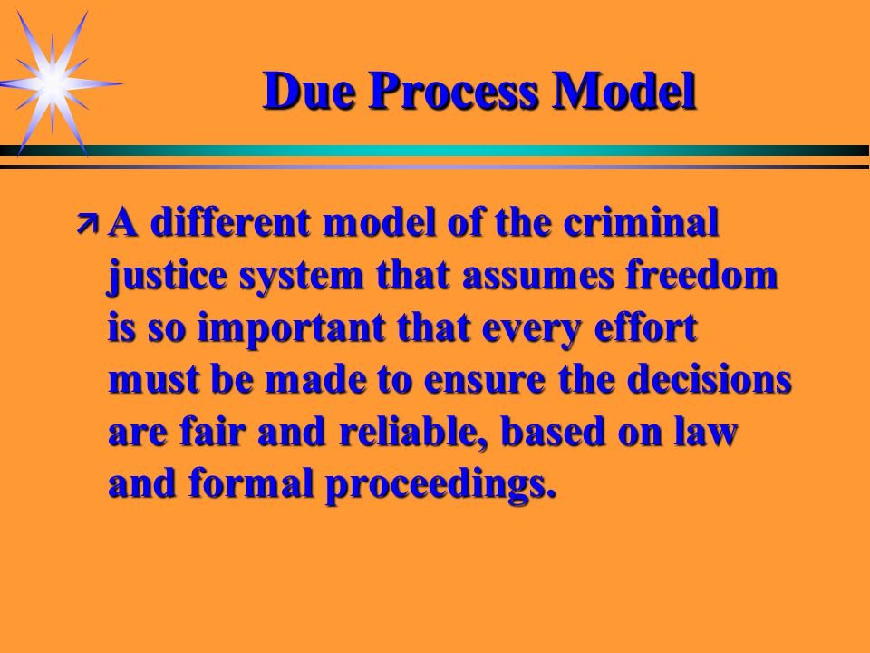 Due Process Model ä A different model of the criminal justice system that assumes freedom is so important that every effort must be made to ensure the