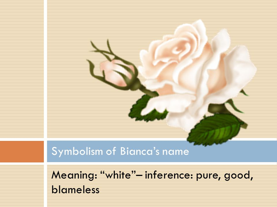 Meaning: white– inference: pure, good, blameless Symbolism of Biancas name