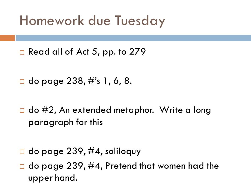 Homework due Tuesday Read all of Act 5, pp.to 279 do page 238, #s 1, 6, 8.