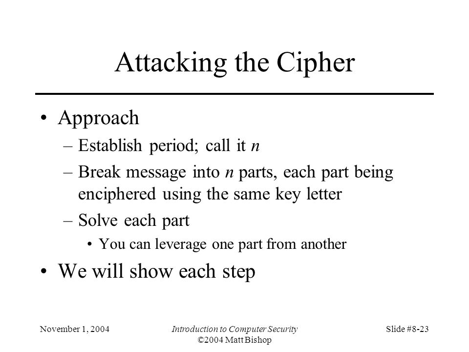 November 1, 2004Introduction to Computer Security ©2004 Matt Bishop Slide #8-23 Attacking the Cipher Approach –Establish period; call it n –Break message into n parts, each part being enciphered using the same key letter –Solve each part You can leverage one part from another We will show each step