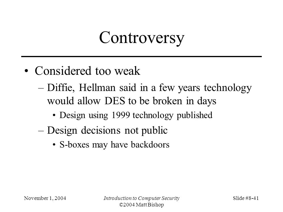 November 1, 2004Introduction to Computer Security ©2004 Matt Bishop Slide #8-41 Controversy Considered too weak –Diffie, Hellman said in a few years technology would allow DES to be broken in days Design using 1999 technology published –Design decisions not public S-boxes may have backdoors