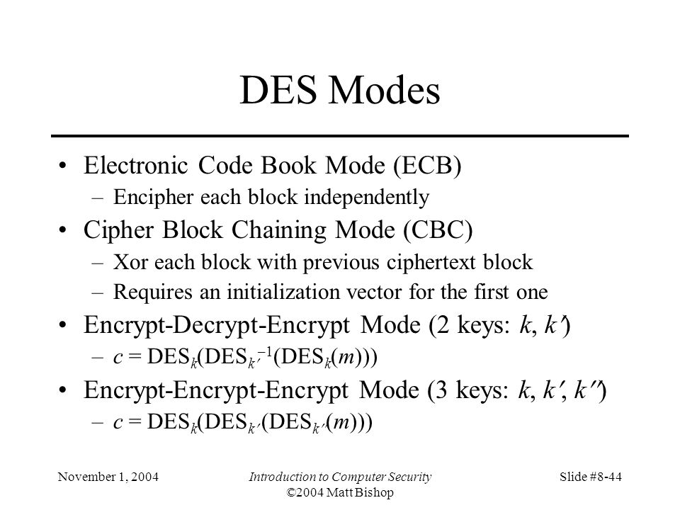 November 1, 2004Introduction to Computer Security ©2004 Matt Bishop Slide #8-44 DES Modes Electronic Code Book Mode (ECB) –Encipher each block independently Cipher Block Chaining Mode (CBC) –Xor each block with previous ciphertext block –Requires an initialization vector for the first one Encrypt-Decrypt-Encrypt Mode (2 keys: k, k ) –c = DES k (DES k –1 (DES k (m))) Encrypt-Encrypt-Encrypt Mode (3 keys: k, k, k ) –c = DES k (DES k (DES k (m)))
