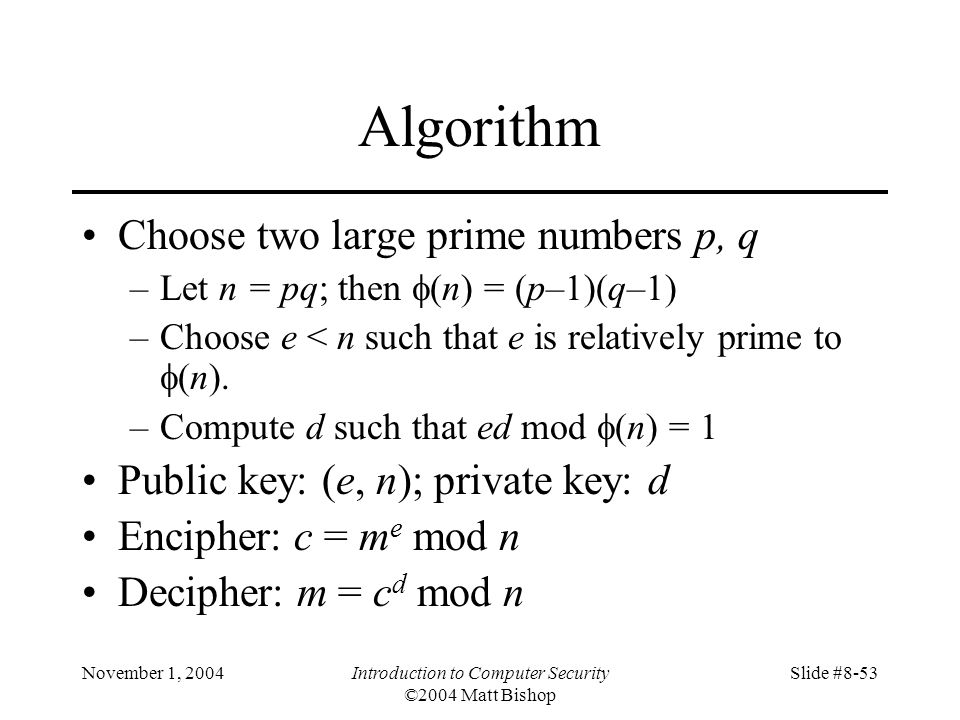 November 1, 2004Introduction to Computer Security ©2004 Matt Bishop Slide #8-53 Algorithm Choose two large prime numbers p, q –Let n = pq; then (n) = (p–1)(q–1) –Choose e < n such that e is relatively prime to (n).