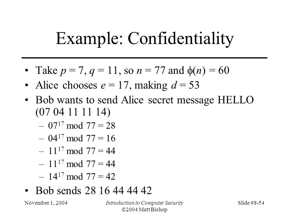 November 1, 2004Introduction to Computer Security ©2004 Matt Bishop Slide #8-54 Example: Confidentiality Take p = 7, q = 11, so n = 77 and (n) = 60 Alice chooses e = 17, making d = 53 Bob wants to send Alice secret message HELLO (07 04 11 11 14) –07 17 mod 77 = 28 –04 17 mod 77 = 16 –11 17 mod 77 = 44 –14 17 mod 77 = 42 Bob sends 28 16 44 44 42