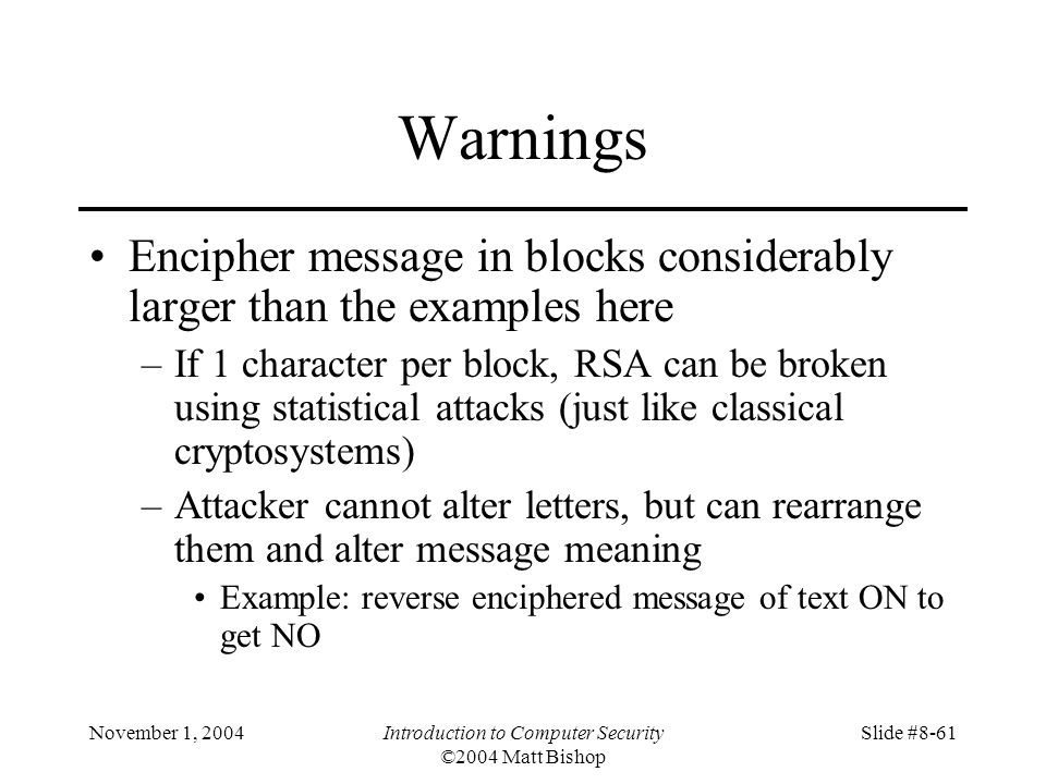 November 1, 2004Introduction to Computer Security ©2004 Matt Bishop Slide #8-61 Warnings Encipher message in blocks considerably larger than the examples here –If 1 character per block, RSA can be broken using statistical attacks (just like classical cryptosystems) –Attacker cannot alter letters, but can rearrange them and alter message meaning Example: reverse enciphered message of text ON to get NO