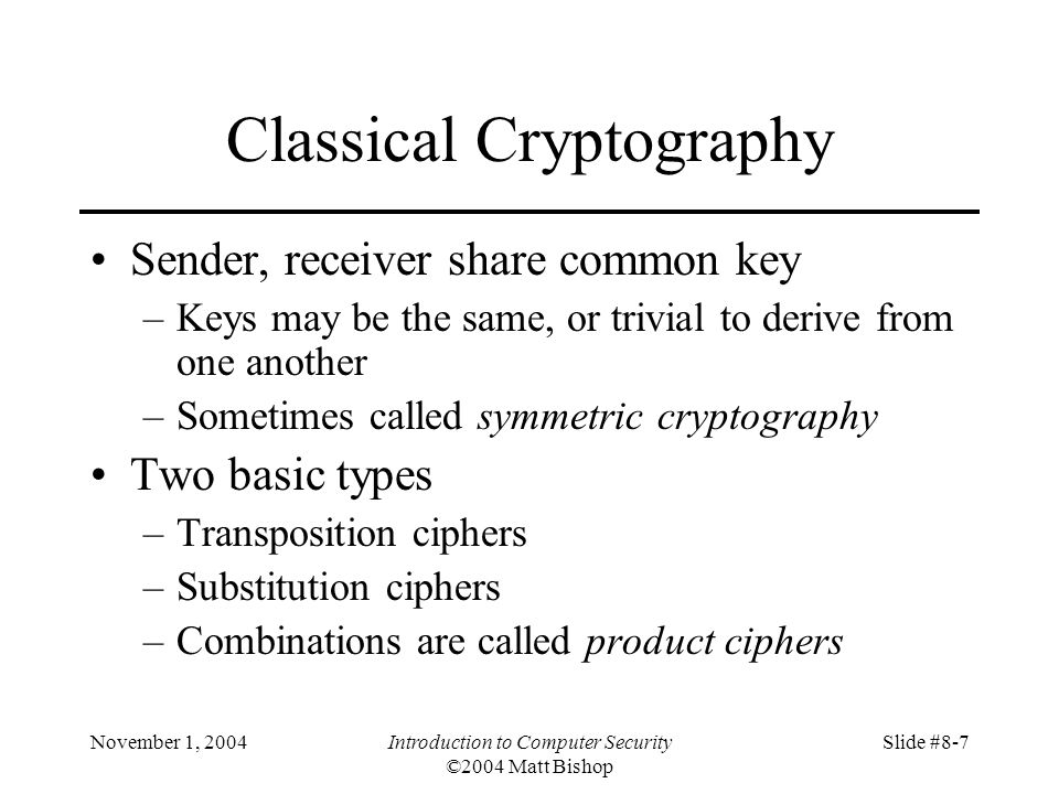November 1, 2004Introduction to Computer Security ©2004 Matt Bishop Slide #8-7 Classical Cryptography Sender, receiver share common key –Keys may be the same, or trivial to derive from one another –Sometimes called symmetric cryptography Two basic types –Transposition ciphers –Substitution ciphers –Combinations are called product ciphers