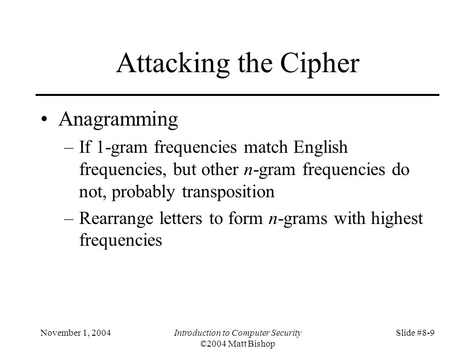November 1, 2004Introduction to Computer Security ©2004 Matt Bishop Slide #8-9 Attacking the Cipher Anagramming –If 1-gram frequencies match English frequencies, but other n-gram frequencies do not, probably transposition –Rearrange letters to form n-grams with highest frequencies