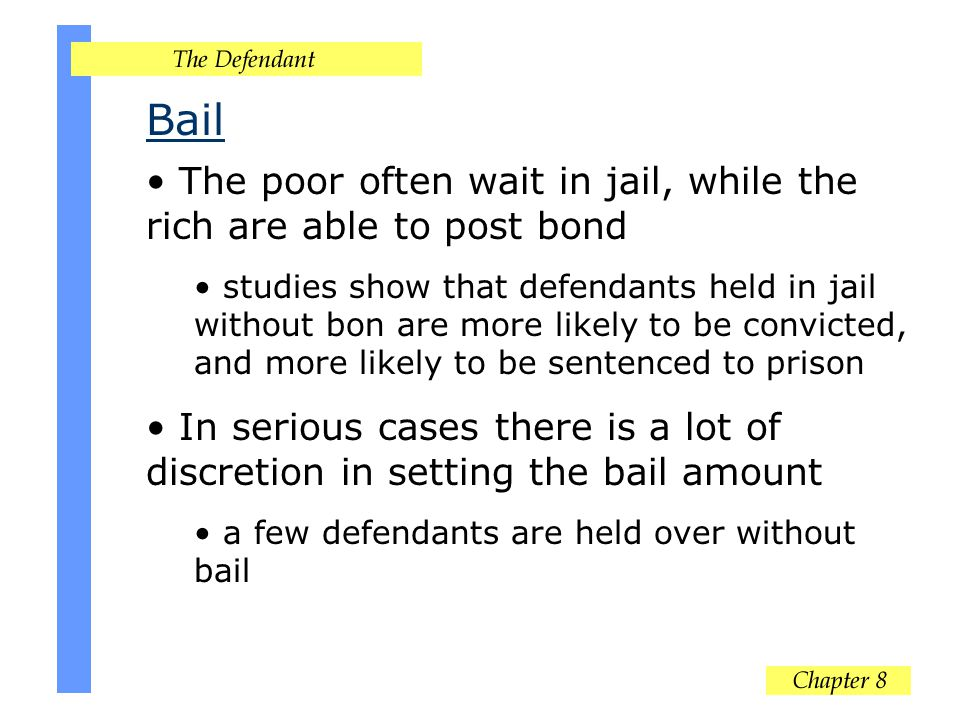 Bail The poor often wait in jail, while the rich are able to post bond studies show that defendants held in jail without bon are more likely to be convicted, and more likely to be sentenced to prison In serious cases there is a lot of discretion in setting the bail amount a few defendants are held over without bail