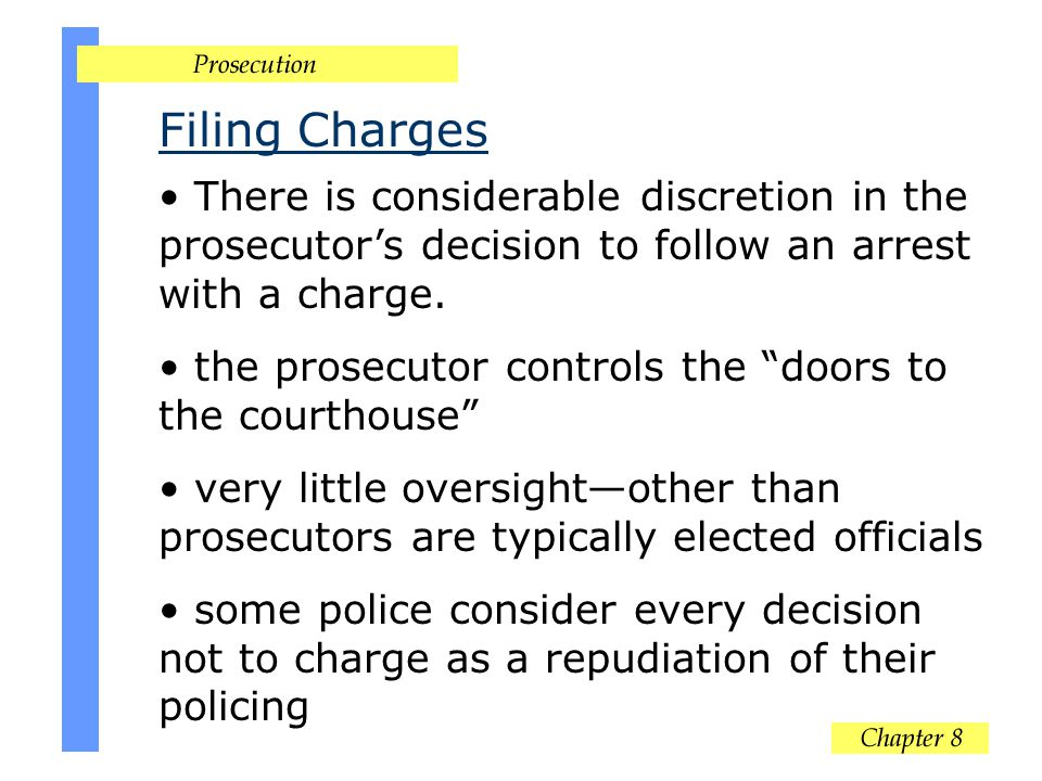 Filing Charges There is considerable discretion in the prosecutors decision to follow an arrest with a charge.