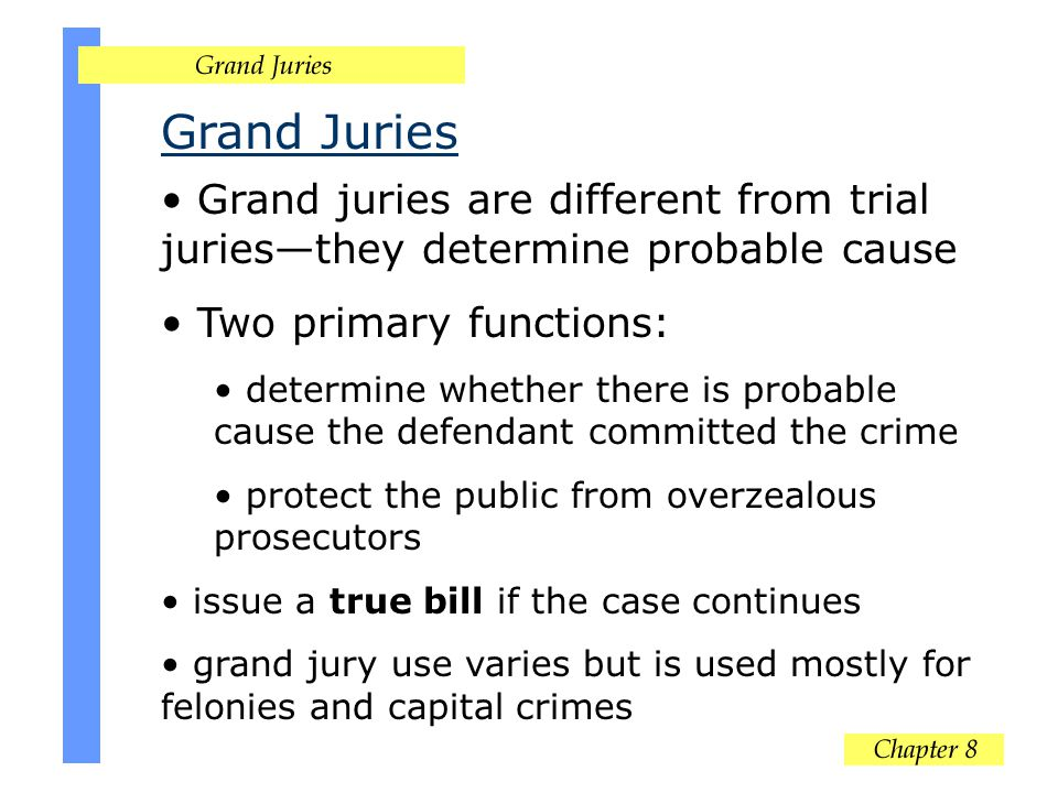 Grand Juries Grand juries are different from trial juriesthey determine probable cause Two primary functions: determine whether there is probable cause the defendant committed the crime protect the public from overzealous prosecutors issue a true bill if the case continues grand jury use varies but is used mostly for felonies and capital crimes