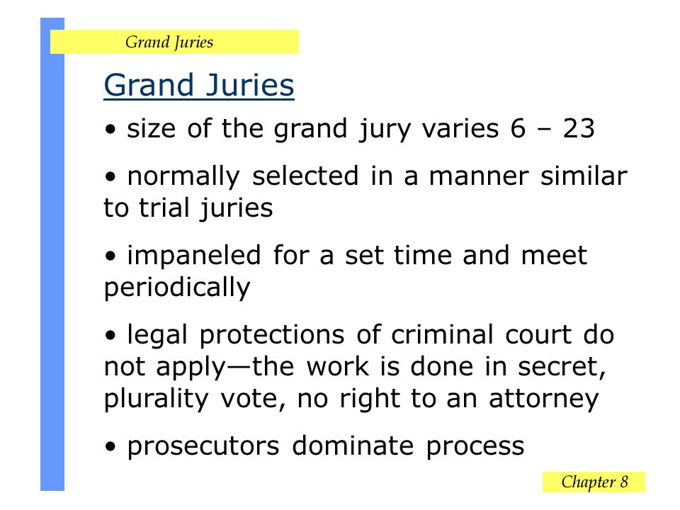 Grand Juries size of the grand jury varies 6 – 23 normally selected in a manner similar to trial juries impaneled for a set time and meet periodically legal protections of criminal court do not applythe work is done in secret, plurality vote, no right to an attorney prosecutors dominate process