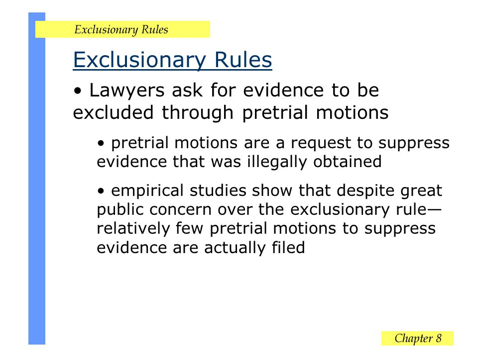 Exclusionary Rules Lawyers ask for evidence to be excluded through pretrial motions pretrial motions are a request to suppress evidence that was illegally obtained empirical studies show that despite great public concern over the exclusionary rule relatively few pretrial motions to suppress evidence are actually filed