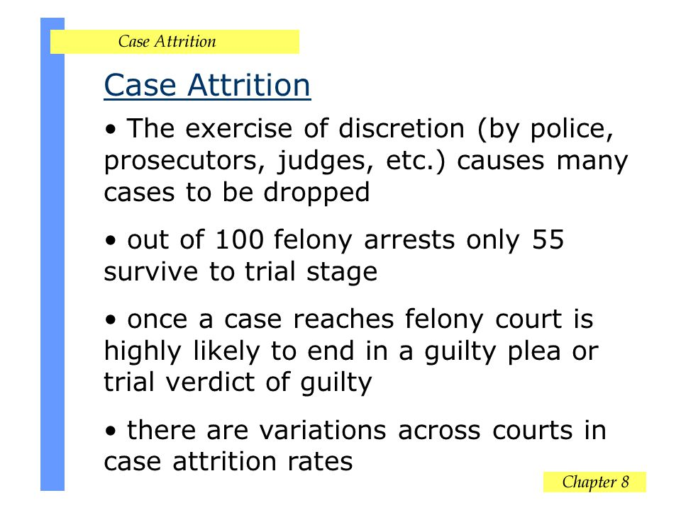 Case Attrition The exercise of discretion (by police, prosecutors, judges, etc.) causes many cases to be dropped out of 100 felony arrests only 55 survive to trial stage once a case reaches felony court is highly likely to end in a guilty plea or trial verdict of guilty there are variations across courts in case attrition rates