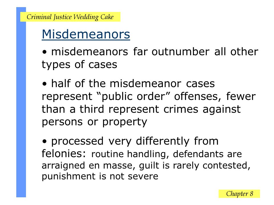 Misdemeanors misdemeanors far outnumber all other types of cases half of the misdemeanor cases represent public order offenses, fewer than a third represent crimes against persons or property processed very differently from felonies: routine handling, defendants are arraigned en masse, guilt is rarely contested, punishment is not severe
