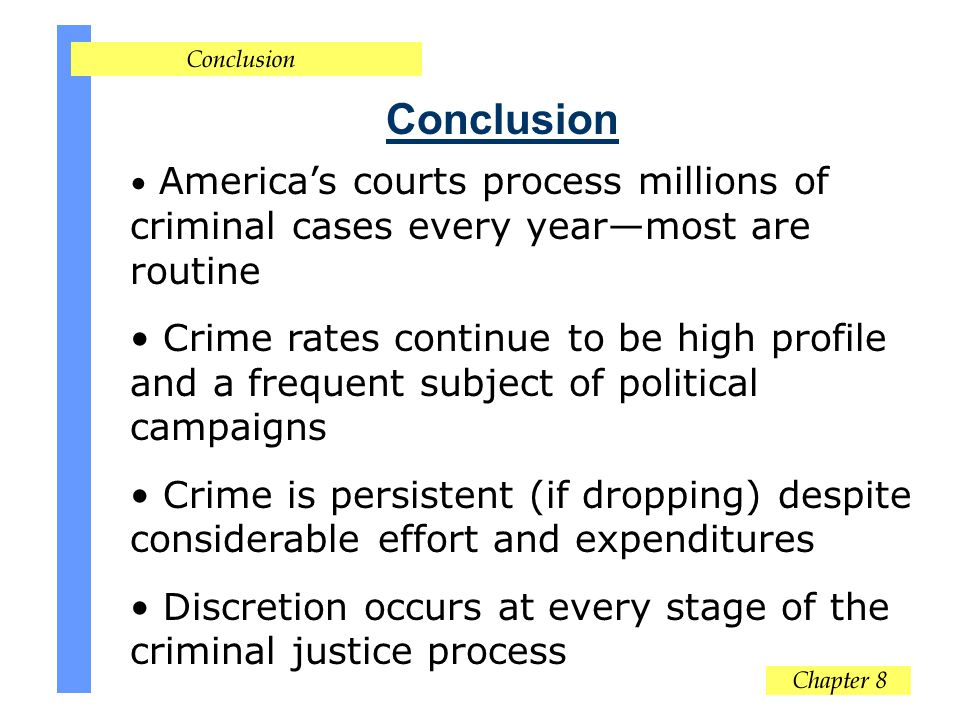 Conclusion Americas courts process millions of criminal cases every yearmost are routine Crime rates continue to be high profile and a frequent subject of political campaigns Crime is persistent (if dropping) despite considerable effort and expenditures Discretion occurs at every stage of the criminal justice process