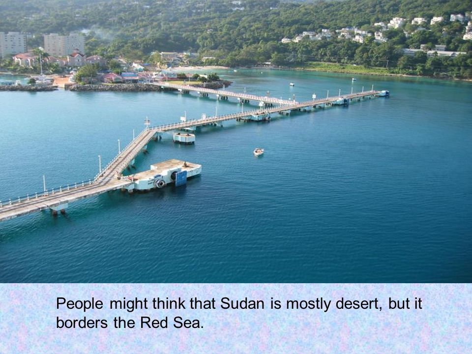 People might think that Sudan is mostly desert, but it borders the Red Sea.