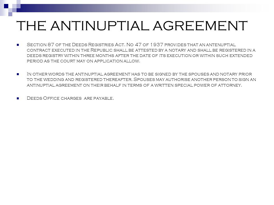 THE ANTINUPTIAL AGREEMENT Section 87 of the Deeds Registries Act. No 47 of 1937 provides that an antenuptial contract executed in the Republic shall b
