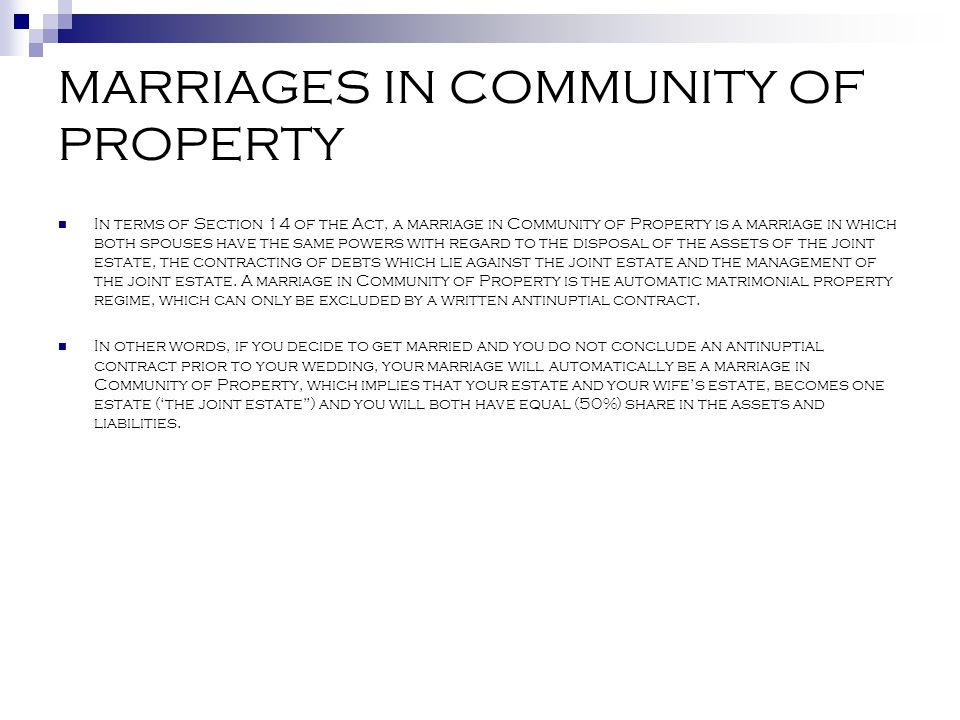 MARRIAGES IN COMMUNITY OF PROPERTY In terms of Section 14 of the Act, a marriage in Community of Property is a marriage in which both spouses have the
