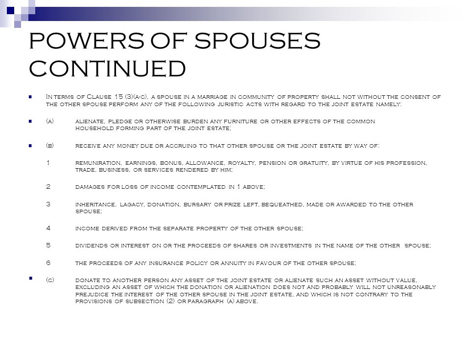 POWERS OF SPOUSES CONTINUED In terms of Clause 15 (3)(a-c), a spouse in a marriage in community of property shall not without the consent of the other