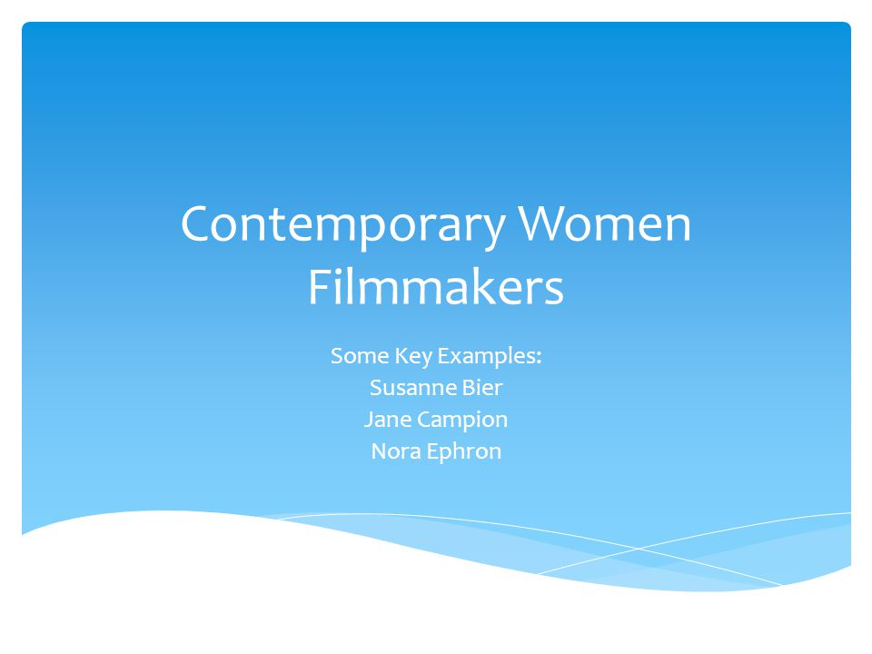 Contemporary Women Filmmakers Some Key Examples: Susanne Bier Jane Campion Nora Ephron