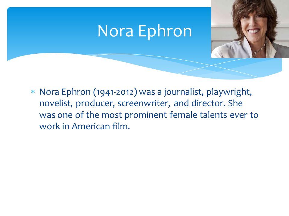 Nora Ephron (19412012) was a journalist, playwright, novelist, producer, screenwriter, and director.