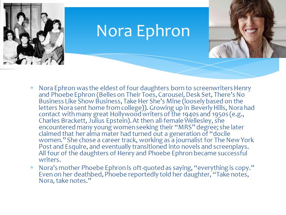 Nora Ephron was the eldest of four daughters born to screenwriters Henry and Phoebe Ephron (Belles on Their Toes, Carousel, Desk Set, Theres No Business Like Show Business, Take Her Shes Mine (loosely based on the letters Nora sent home from college)).
