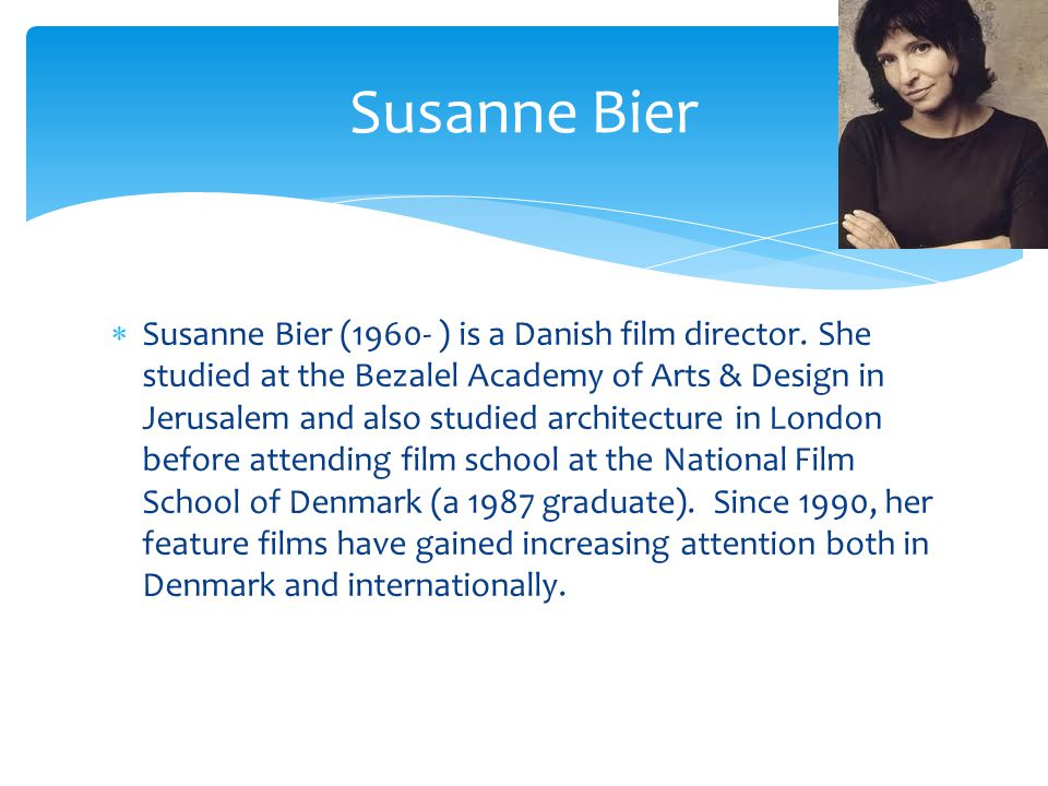 Susanne Bier (1960- ) is a Danish film director.