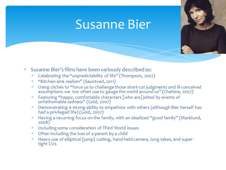 Susanne Biers films have been variously described as: Celebrating the unpredictability of life (Thompson, 2007) Kitchen-sink realism (Sauntved, 2011) Using clichés to force us to challenge those short-cut judgments and ill-conceived assumptions we too often use to gauge the world around us (Chahine, 2007) Featuring happy, comfortable characters [who are] jolted by events of unfathomable sadness (Gold, 2007) Demonstrating a strong ability to empathize with others (although Bier herself has had a privileged life) (Gold, 2007) Having a recurring focus on the family, with an idealized good family (Marklund, 2008) Including some consideration of Third World issues Often including the loss of a parent by a child Heavy use of elliptical (jump) cutting, hand-held camera, long takes, and super- tight CUs Susanne Bier