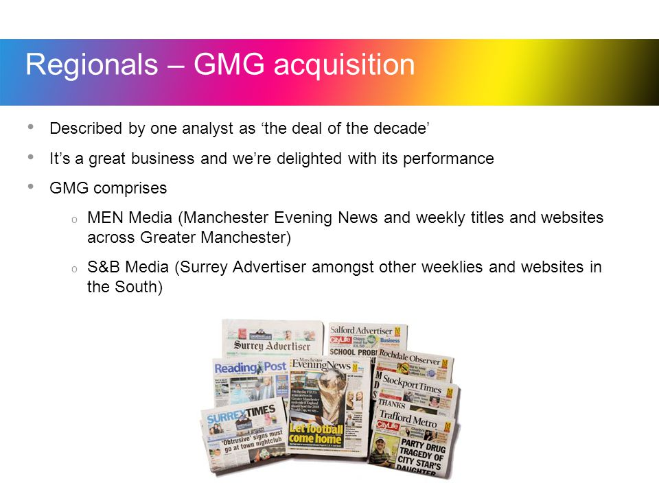 Regionals – GMG acquisition Described by one analyst as the deal of the decade Its a great business and were delighted with its performance GMG comprises o MEN Media (Manchester Evening News and weekly titles and websites across Greater Manchester) o S&B Media (Surrey Advertiser amongst other weeklies and websites in the South)