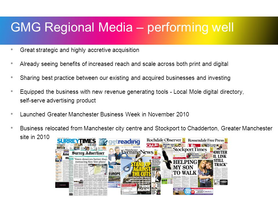 GMG Regional Media – performing well Great strategic and highly accretive acquisition Already seeing benefits of increased reach and scale across both print and digital Sharing best practice between our existing and acquired businesses and investing Equipped the business with new revenue generating tools - Local Mole digital directory, self-serve advertising product Launched Greater Manchester Business Week in November 2010 Business relocated from Manchester city centre and Stockport to Chadderton, Greater Manchester site in 2010