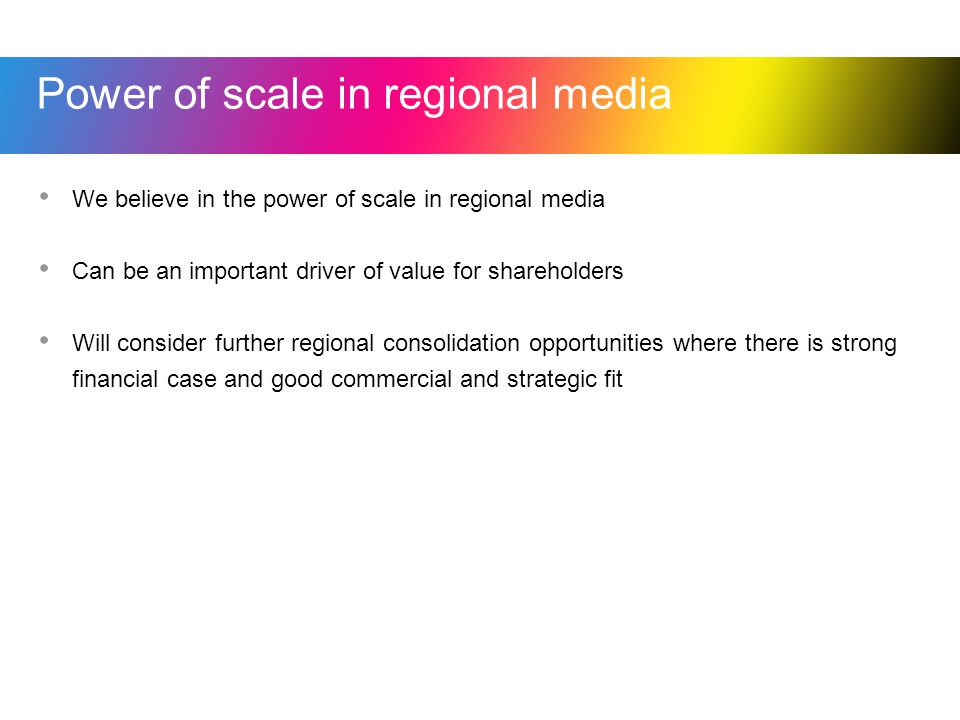 Power of scale in regional media We believe in the power of scale in regional media Can be an important driver of value for shareholders Will consider further regional consolidation opportunities where there is strong financial case and good commercial and strategic fit