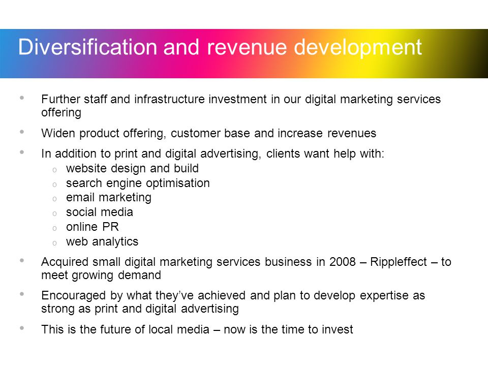 Diversification and revenue development Further staff and infrastructure investment in our digital marketing services offering Widen product offering, customer base and increase revenues In addition to print and digital advertising, clients want help with: o website design and build o search engine optimisation o  marketing o social media o online PR o web analytics Acquired small digital marketing services business in 2008 – Rippleffect – to meet growing demand Encouraged by what theyve achieved and plan to develop expertise as strong as print and digital advertising This is the future of local media – now is the time to invest