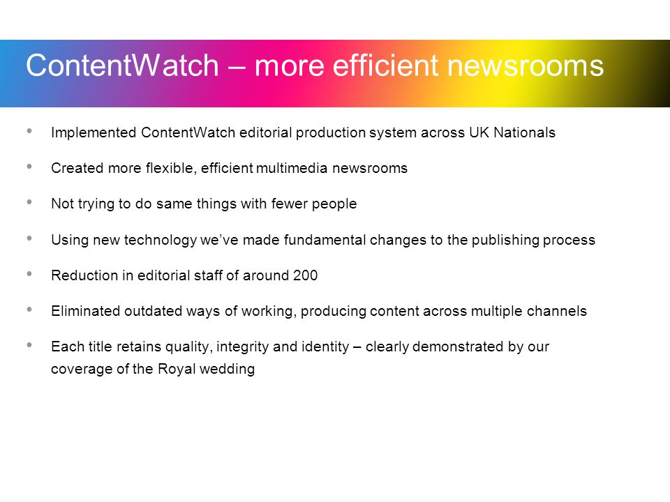 ContentWatch – more efficient newsrooms Implemented ContentWatch editorial production system across UK Nationals Created more flexible, efficient multimedia newsrooms Not trying to do same things with fewer people Using new technology weve made fundamental changes to the publishing process Reduction in editorial staff of around 200 Eliminated outdated ways of working, producing content across multiple channels Each title retains quality, integrity and identity – clearly demonstrated by our coverage of the Royal wedding