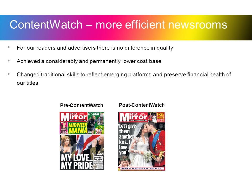 ContentWatch – more efficient newsrooms For our readers and advertisers there is no difference in quality Achieved a considerably and permanently lower cost base Changed traditional skills to reflect emerging platforms and preserve financial health of our titles Pre-ContentWatch Post-ContentWatch