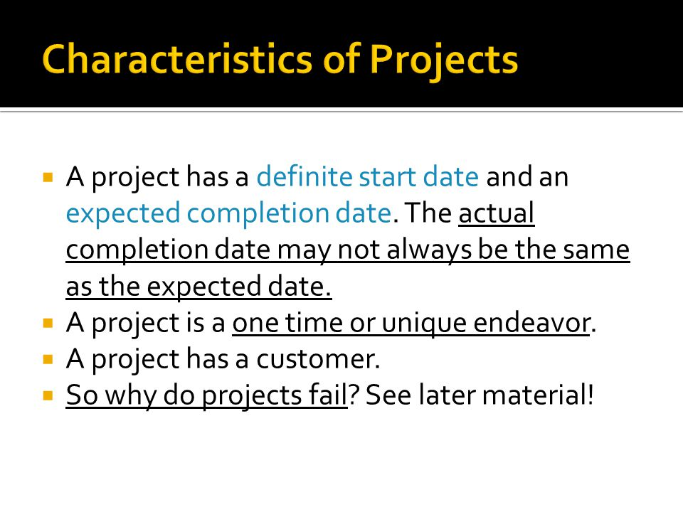 A project has a definite start date and an expected completion date. The actual completion date may not always be the same as the expected date. A pro