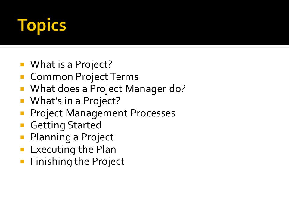 What is a Project? Common Project Terms What does a Project Manager do? Whats in a Project? Project Management Processes Getting Started Planning a Pr