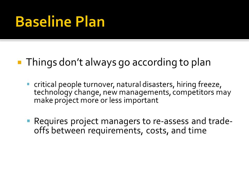Things dont always go according to plan critical people turnover, natural disasters, hiring freeze, technology change, new managements, competitors ma