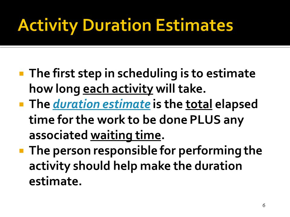 6 The first step in scheduling is to estimate how long each activity will take. The duration estimate is the total elapsed time for the work to be don