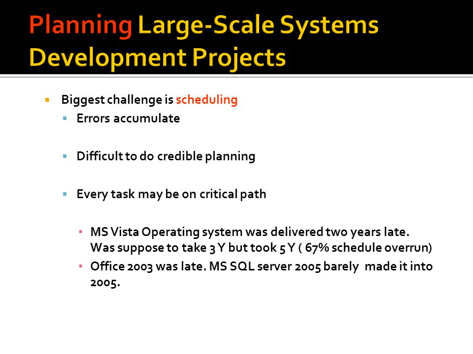Biggest challenge is scheduling Errors accumulate Difficult to do credible planning Every task may be on critical path MS Vista Operating system was d