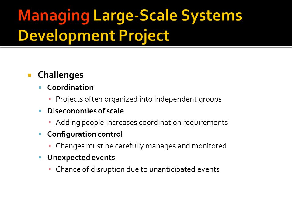 Challenges Coordination Projects often organized into independent groups Diseconomies of scale Adding people increases coordination requirements Confi