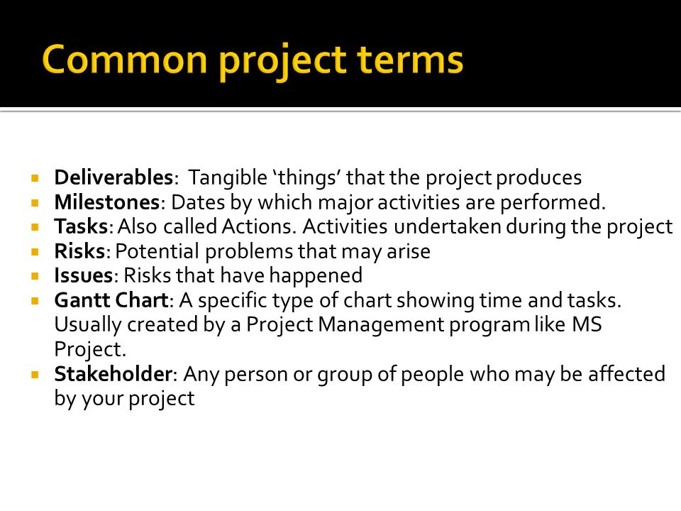 Deliverables: Tangible things that the project produces Milestones: Dates by which major activities are performed. Tasks: Also called Actions. Activit