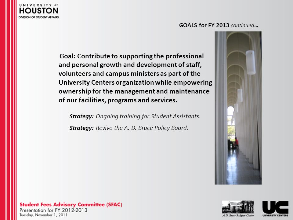 GOALS for FY 2013 continued… Goal: Contribute to supporting the professional and personal growth and development of staff, volunteers and campus ministers as part of the University Centers organization while empowering ownership for the management and maintenance of our facilities, programs and services.