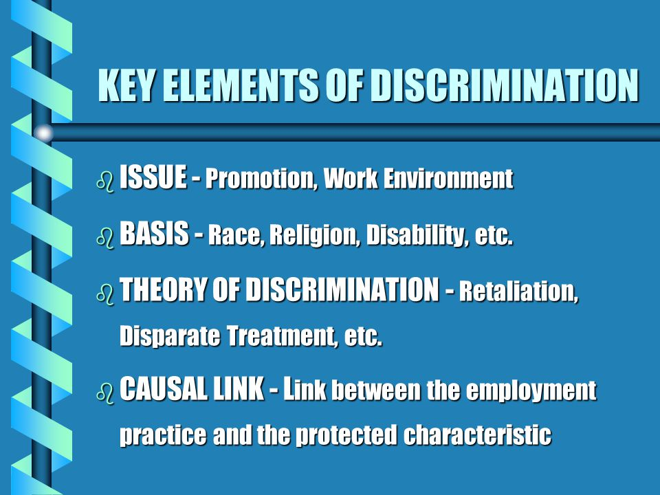 THEORIES OF DISCRIMINATION b Perpetuation of Past Discrimination: Where a past discriminatory policy or practice is maintained. b Reasonable Accommoda