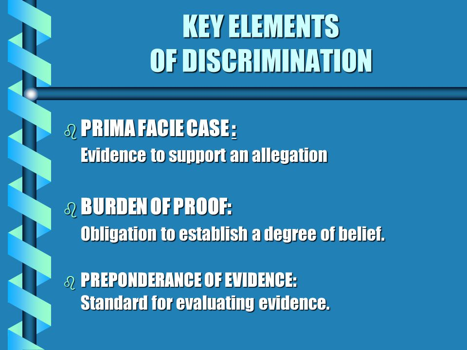 KEY ELEMENTS OF DISCRIMINATION b ISSUE - Promotion, Work Environment b BASIS - Race, Religion, Disability, etc. b THEORY OF DISCRIMINATION - Retaliati